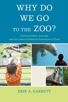 Why Do We Go to the Zoo? : Communication, Animals, and the Cultural-Historical Experience of Zoos, Paperback Book