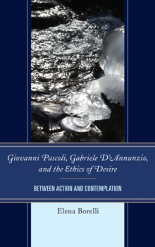 Giovanni Pascoli, Gabriele D'Annunzio, and the Ethics of Desire : Between Action and Contemplation, Hardback Book
