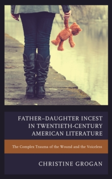 Father-Daughter Incest in Twentieth-Century American Literature : The Complex Trauma of the Wound and the Voiceless, Hardback Book