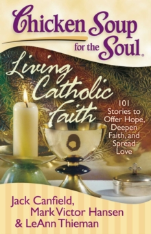 Chicken Soup for the Soul: Living Catholic Faith : 101 Stories to Offer Hope, Deepen Faith, and Spread Love, EPUB eBook