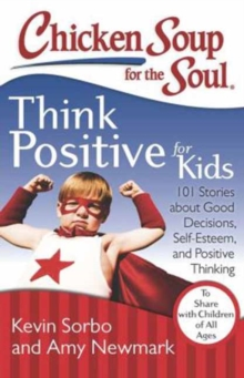 Chicken Soup for the Soul: Think Positive for Kids : 101 Stories About Good Decisions, Self-Esteem, and Positive Thinking, Paperback Book