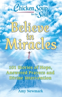 Chicken Soup for the Soul: Believe in Miracles : 101 Stories of Hope, Answered Prayers and Divine Intervention, Paperback / softback Book