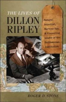 The Lives of Dillon Ripley : Natural Scientist, Wartime Spy, and Pioneering Leader of the Smithsonian Institution, Hardback Book
