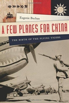 A Few Planes for China : The Birth of the Flying Tigers, Hardback Book