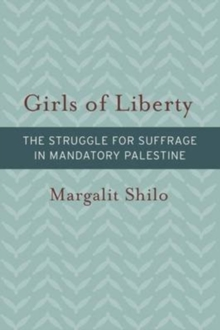 Girls of Liberty : The Struggle for Suffrage in Mandatory Palestine, Hardback Book