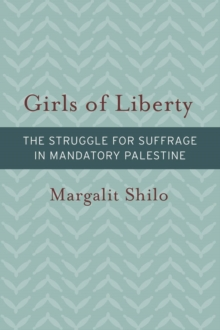 Girls of Liberty : The Struggle for Suffrage in Mandatory Palestine, Paperback Book