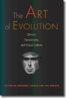 The Art of Evolution : Darwin, Darwinisms, and Visual Culture, Paperback / softback Book