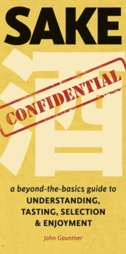 Sake Confidential : A Beyond-the-Basics Guide to Understanding, Tasting, Selection, and Enjoyment, Paperback / softback Book