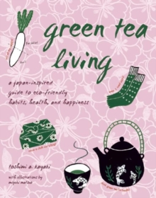 Green Tea Living : A Japan-Inspired Guide to Eco-friendly Habits, Health, and Happiness, EPUB eBook