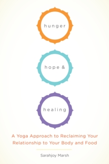 Hunger, Hope, And Healing : A Yoga Approach to Reclaiming Your Relationship to Your Body and Food, Paperback / softback Book