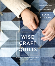 Wise Craft Quilts : A Guide to Turning Beloved Fabrics into Meaningful Patchwork, Hardback Book