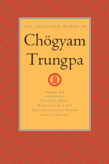 The Collected Works of Choegyam Trungpa, Volume 10 : Work, Sex, Money - Mindfulness in Action - Devotion and Crazy Wisdom - Selected Writings, Hardback Book