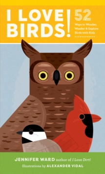 I Love Birds! : 52 Ways to Wonder, Wander, and Explore Birds with Kids, Paperback / softback Book