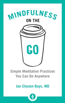 Mindfulness On The Go : Simple Meditation Practices You Can Do Anywhere, Paperback Book