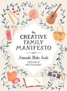 The Creative Family Manifesto : Encouraging Imagination and Nurturing Family Connections, Paperback Book