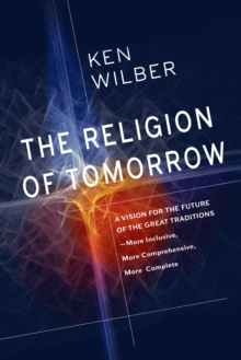 The Religion Of Tomorrow : A Vision for the Future of the Great Traditions - More Inclusive, More Comprehensive, More Complete, Paperback Book