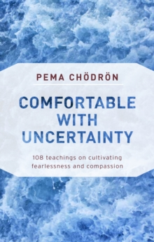 Comfortable with Uncertainty : 108 Teachings on Cultivating Fearlessness and Compassion, Paperback / softback Book