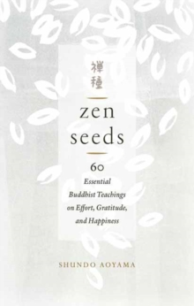 Zen Seeds : 60 Essential Buddhist Teachings on Effort, Gratitude, and Happiness, Paperback / softback Book
