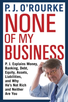 None of My Business : P.J. Explains Money, Banking, Debt, Equity, Assets, Liabilities and Why He's Not Rich and Neither Are You, Hardback Book