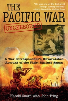 The Pacific War Uncensored : A War Correspondent's Unvarnished Account of the Fight Against Japan, Hardback Book