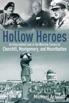 Hollow Heroes : An Unvarnished Look at the Wartime Careers of Churchill, Montgomery, and Mountbatten, Hardback Book