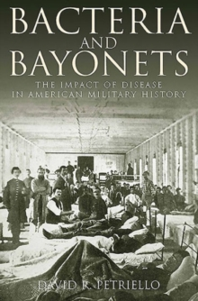 Bacteria and Bayonets : The Influence of Disease in American Military History, Hardback Book