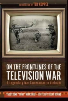 On the Frontlines of the Television War : A Legendary War Cameraman in Vietnam, Hardback Book