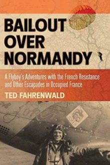 Bailout Over Normandy : A Flyboy's Adventures with the French Resistance and Other Escapades in Occupied France, Paperback Book