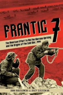 Frantic 7 : The American Effort to Aid the Warsaw Uprising and the Origins of the Cold War, 1944, Hardback Book
