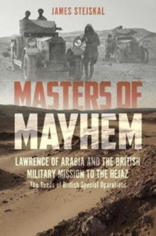 Masters of Mayhem : Lawrence of Arabia and the British Military Mission to the Hejaz, Hardback Book