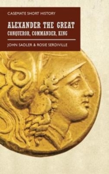 Alexander the Great : Conqueror, Commander, King, Paperback / softback Book