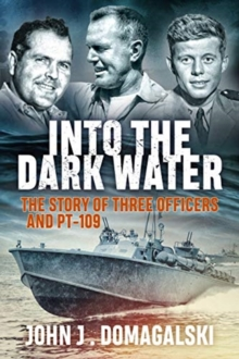 Into the Dark Water : The Story of Three Officers and Pt-109, Paperback / softback Book