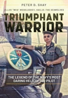 Triumphant Warrior : The Legend of the Navy's Most Daring Helicopter Pilot, Hardback Book
