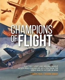 Champions of Flight : Clayton Knight and William Heaslip: Artists Who Chronicled Aviation from the Great War to Victory in WWII, Hardback Book