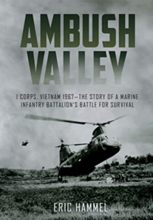 Ambush Valley : I Corps, Vietnam 1967-the Story of a Marine Infantry Battalion's Battle for Survival, Paperback / softback Book