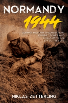Normandy 1944 : German Military Organization, Combat Power and Organizational Effectiveness, EPUB eBook