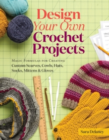 Design Your Own Crochet Projects : Magic Formulas for Creating Custom Scarves, Cowls, Hats, Socks, Mittens, and Gloves, Spiral bound Book