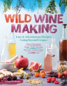 Wild Winemaking : Easy and Adventurous Recipes Going beyond Grapes, Including Ginger Green Tea Sake, Apple Champagne, Key Lime Cayenne Wine, and 145 More, Paperback Book