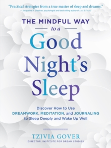 The Mindful Way to a Good Night's Sleep : Discover How to Use Dreamwork, Meditation, and Journaling to Sleep Deeply and Wake Up Well, Paperback Book