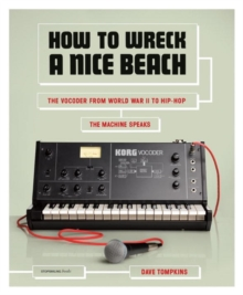 How To Wreck A Nice Beach : The Vocoder from World War II to Hip-Hop, Paperback / softback Book
