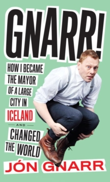 Gnarr : How I Became Mayor of a Large City in Iceland and Changed the World, Paperback / softback Book