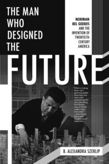 The Man Who Designed the Future : Norman Bel Geddes and the Invention of Twentieth-Century America, Hardback Book