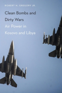 Clean Bombs and Dirty Wars : Air Power in Kosovo and Libya, Paperback Book