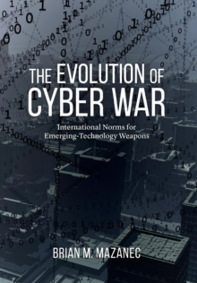 The Evolution of Cyber War : International Norms for Emerging-Technology Weapons, Hardback Book