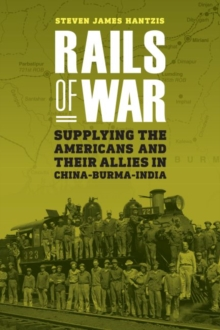 Rails of War : Supplying the Americans and Their Allies in China-Burma-India, Hardback Book