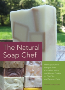 The Natural Soap Chef : Making Luxurious Delights from Cucumber Melon and Almond Cookie to Chai Tea and Espresso Forte, Paperback / softback Book