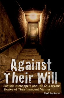 Against Their Will : Sadistic Kidnappers and the Courageous Stories of Their Innocent Victims, Paperback Book