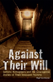 Against Their Will : Sadistic Kidnappers and the Courageous Stories of Their Innocent Victims, EPUB eBook