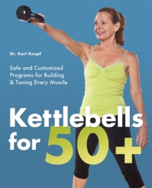 Kettlebells for 50+ : Safe and Customized Programs for Building and Toning Every Muscle, EPUB eBook