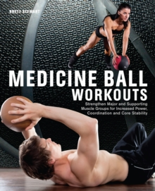 Medicine Ball Workouts : Strengthen Major and Supporting Muscle Groups for Increased Power, Coordination, and Core Stability, Paperback Book